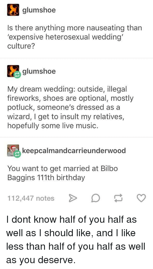 Bilbo: gumshoe  Is there anything more nauseating than  'expensive heterosexual wedding  culture?  glumshoe  My dream wedding: outside, illegal  fireworks, shoes are optional, mostly  potluck, someone's dressed as a  wizard, I get to insult my relatives,  hopefully some live music.  keepcalmandcarrieunderwood  You want to get married at Bilbo  Baggins 111th birthday  112,447 notesD I dont know half of you half as well as I should like, and I like less than half of you half as well as you deserve.