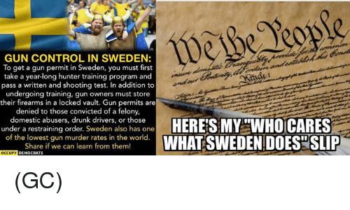 Drunk, Memes, and Control: GUN CONTROL IN SWEDEN:  To get a gun permit in Sweden, you must first  take a year-long hunter training program and  pass a written and shooting test. In addition to  undergoing training, gun owners must store  their firearms in a locked vault. Gun permits are  denied to those convicted of a  felony,  domestic abusers, drunk drivers, or those  under a restraining order. Sweden also has one  of the lowest gun murder rates in the world  Share if we can learn from them!  OCCUPY DEMOCRATS (GC)