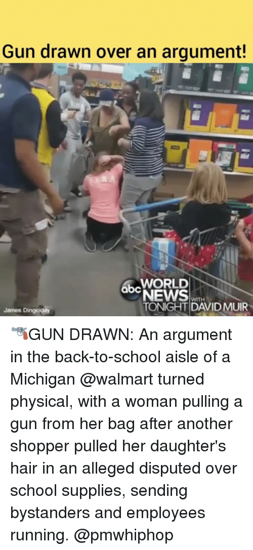 Walmarter: Gun drawn over an argument!  WORLD  abc  QDNEWS  WITH  TONIGHT DAVID MUIR  James Dingeldey 🔫GUN DRAWN: An argument in the back-to-school aisle of a Michigan @walmart turned physical, with a woman pulling a gun from her bag after another shopper pulled her daughter's hair in an alleged disputed over school supplies, sending bystanders and employees running. @pmwhiphop
