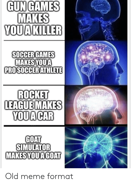 Meme, Soccer, and Goat: GUN GAMES  MAKES  YOUAKILLER  SOCCER GAMES  MAKESYOUA  PROSOCCERATHLETE  ROCKET  LEAGUEMAKES  YOUA CAR  GOAT  SIMULATOR  MAKES YOUA GOAT Old meme format