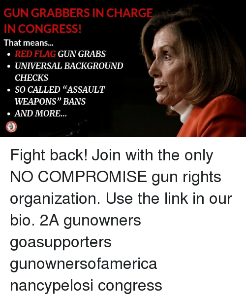 "Memes, Link, and Fight: GUN GRABBERS IN CHARGE  N CONGRESS!  That means...  RED FLAG  UNIVERSAL BACKGROUND  CHECKS  GUN GRABS  ·SO CALLED ""ASSAULT  WEAPONS"" BANS  AND MORE... Fight back! Join with the only NO COMPROMISE gun rights organization. Use the link in our bio. 2A gunowners goasupporters gunownersofamerica nancypelosi congress"