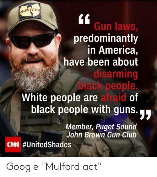"""America, Club, and cnn.com: Gun laws,  predominantly  in America,  have been about  disarming  ack people.  White people are afraid of  black people with guns.  Member, Puget Sound  BRO  John Brown Gun Club  CNN Google """"Mulford act"""""""