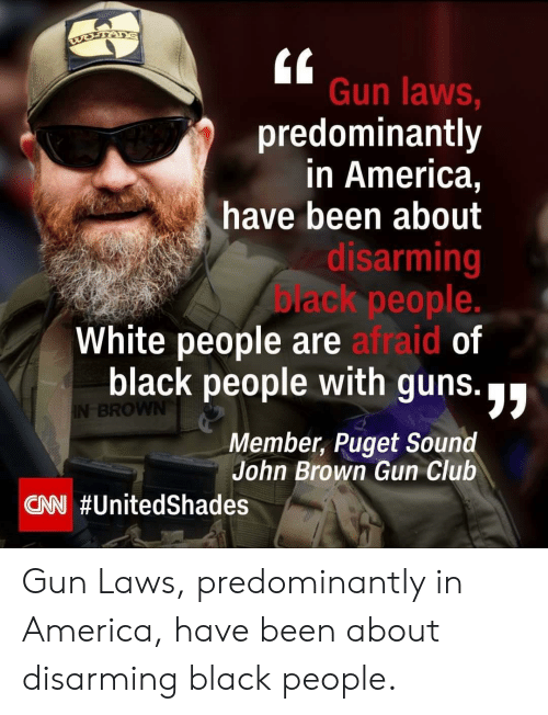 America, Club, and Guns: Gun laws  predominantly  in America,  have been about  sarming  ack people.  White people are afraid of  black people with guns.  Member, Puget Sound  di  BRO  John Brown Gun Club  CAN Gun Laws, predominantly in America, have been about disarming black people.