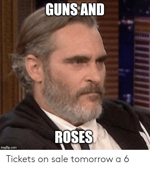 Guns, Tomorrow, and Com: GUNS AND  ROSES  imgflip.com Tickets on sale tomorrow a 6