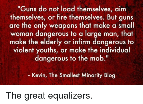 """Aimfully: """"Guns do not load themselves, aim  themselves, or fire themselves. But guns  are the only weapons that make a small  woman dangerous to a large man, that  make the elderly or infirm dangerous to  violent youths, or make the individual  dangerous to the mob  Kevin, The Smallest Minority Blog The great equalizers."""