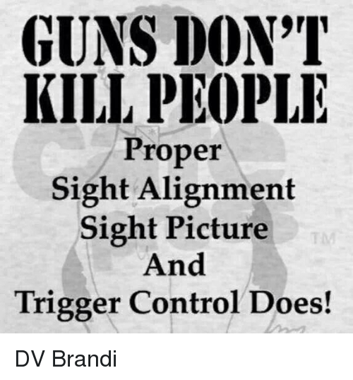 Triggere: GUNS DON'T  KILL PEOPLE  Proper  Sight Alignment  Sight Picture  And  Trigger Control Does! DV Brandi