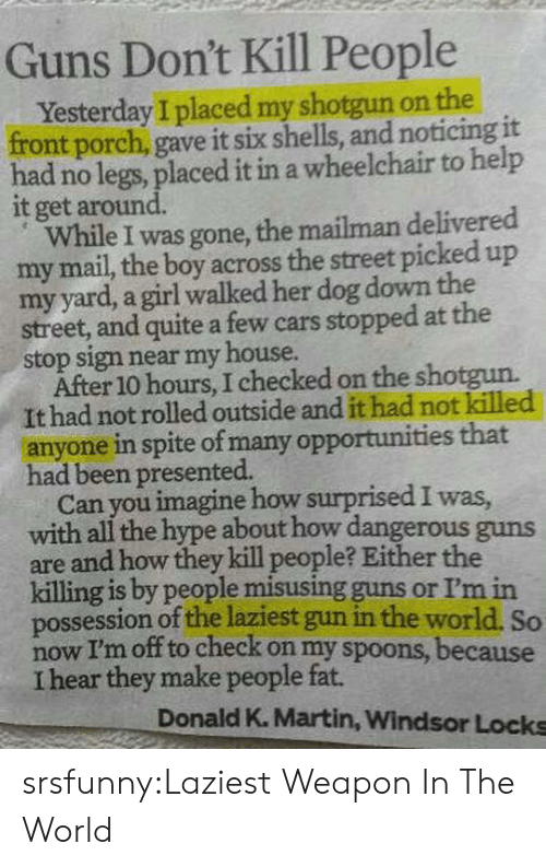 Windsor: Guns Don't Kill People  Yesterday I placed my shotgun on the  front porch, gave it six shells, and noticing it  had no legs, placed it in a wheelchair to help  it get around.  While I was gone, the mailman delivered  my mail, the boy across the street picked up  my yard, a girl walked her dog down the  street, and quite a few cars stopped at the  stop sign near my house.  After 10 hours, I checked on the shotgun.  It had not rolled outside and it had not killed  anyone in spite of many opportunities that  had been presented.  Can you imagine how surprised I was  with all the hype about how dangerous guns  are and how they kill people? Either the  killing is by people misusing guns or I'm in  possession of the laziest gun in the world. So  now I'm off to check on my spoons, because  I hear they make people fat.  Donald K. Martin, Windsor Locks srsfunny:Laziest Weapon In The World