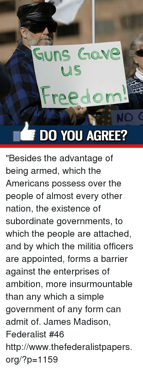 """Militia: Guns Gave  us  Freedom!  DO YOU AGREE? """"Besides the advantage of being armed, which the Americans possess over the people of almost every other nation, the existence of subordinate governments, to which the people are attached, and by which the militia officers are appointed, forms a barrier against the enterprises of ambition, more insurmountable than any which a simple government of any form can admit of.  James Madison, Federalist #46 http://www.thefederalistpapers.org/?p=1159"""