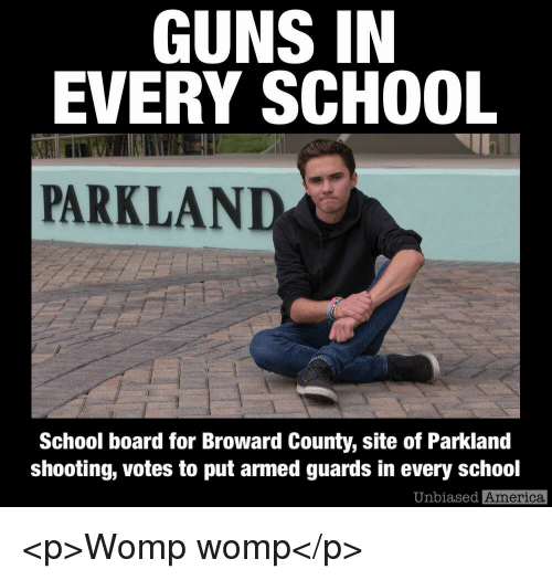 America, Guns, and School: GUNS IN  EVERY SCHOOL  PARKLAND  School board for Broward County, site of Parkland  shooting, votes to put armed guards in every school  Unbiased  America <p>Womp womp</p>