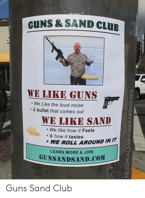 Club, Guns, and How: GUNS & SAND CLUE  WE LIKE GUNS  We Like the loud noise  & bullet that comes out  WE LİKESAND  We like how it Feels  . & how it tastes  WE ROLL AROUND IN IT  LEARN MORE & JOIN  GUNSANDSAND.COM Guns  Sand Club
