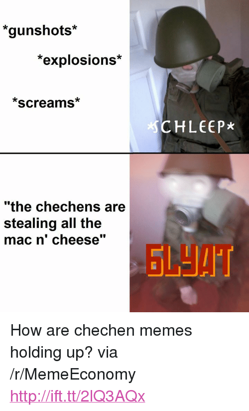 "Memes, Http, and All The: ""gunshots*  explosions  *screams*  #5  CHLEEP*  ""the chechens are  stealing all the  mac n' cheese"" <p>How are chechen memes holding up? via /r/MemeEconomy <a href=""http://ift.tt/2lQ3AQx"">http://ift.tt/2lQ3AQx</a></p>"