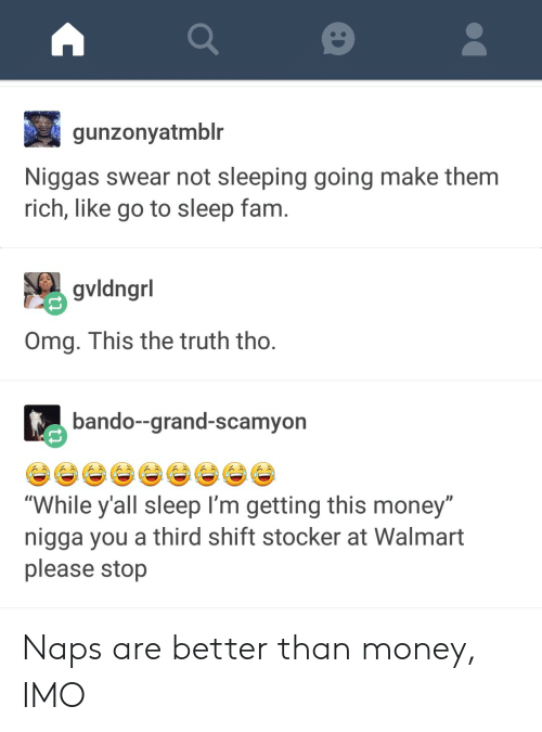 "Bando, Fam, and Go to Sleep: gunzonyatmblr  Niggas swear not sleeping going make them  rich, like go to sleep fam  gvldngrl  Omg. This the truth tho  bando--grand-scamyon  ""While y'all sleep I'm getting this money""  nigga you a third shift stocker at Walmart  please stop Naps are better than money, IMO"