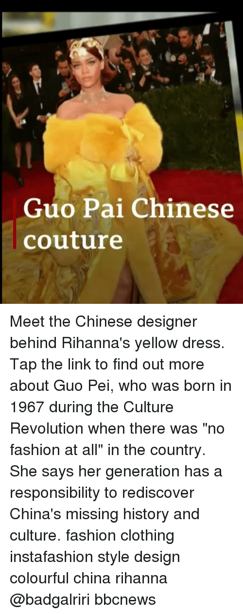 "Fashion, Memes, and Rihanna: Guo Pai Chinese  couture Meet the Chinese designer behind Rihanna's yellow dress. Tap the link to find out more about Guo Pei, who was born in 1967 during the Culture Revolution when there was ""no fashion at all"" in the country. She says her generation has a responsibility to rediscover China's missing history and culture. fashion clothing instafashion style design colourful china rihanna @badgalriri bbcnews"
