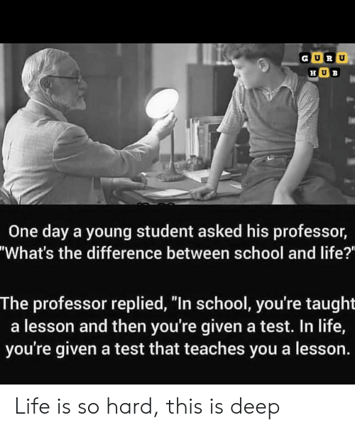 "Life, School, and Test: GURU  ΗUB  One day a young student asked his professor,  ""What's the difference between school and life?""  The professor replied, ""In school, you're taught  a lesson and then you're given a test. In life,  you're given a test that teaches you a lesson. Life is so hard, this is deep"