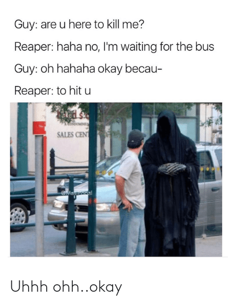 sales: Guy: are u here to kill me?  Reaper: haha no, I'm waiting for the bus  Guy: oh hahaha okay becau-  Reaper: to hit u  SALES CENT  Maszopal Uhhh ohh..okay