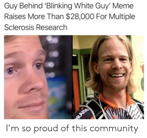 Sclerosis: Guy Behind 'Blinking White Guy' Meme  Raises More Than $28,000 For Multiple  Sclerosis Research  RAISE I'm so proud of this community