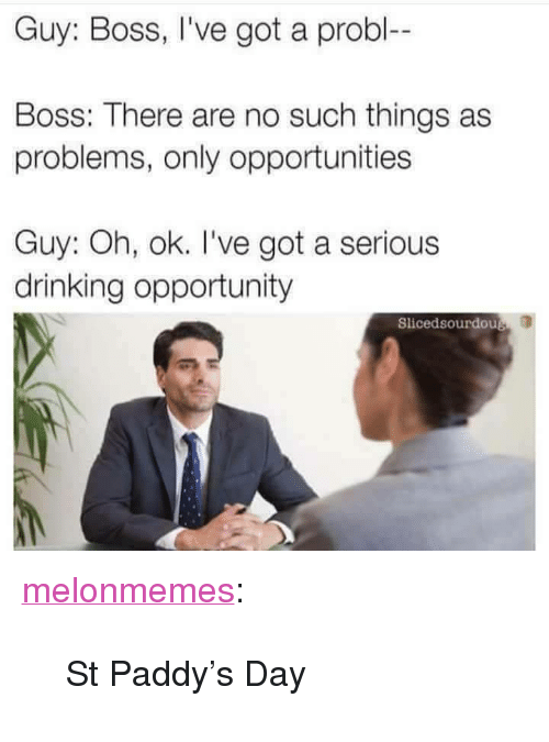 """Drinking, Tumblr, and Blog: Guy: Boss, I've got a probl--  Boss: There are no such things as  problems, only opportunities  Guy: Oh, ok. I've got a serious  drinking opportunity  Slicedsourdou <p><a href=""""https://melonmemes.tumblr.com/post/171955594895/st-paddys-day"""" class=""""tumblr_blog"""">melonmemes</a>:</p>  <blockquote><p>St Paddy's Day</p></blockquote>"""