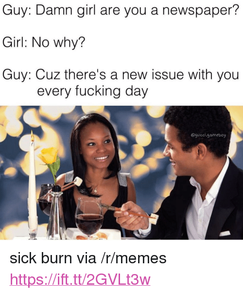 """every-fucking-day: Guy: Damn girl are you a newspaper?  Girl: No why?  Guy: Cuz there's a new issue with you  every fucking day  @gucci.gameboy <p>sick burn via /r/memes <a href=""""https://ift.tt/2GVLt3w"""">https://ift.tt/2GVLt3w</a></p>"""