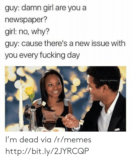 Fucking Day: guy: damn girl are you a  newspaper?  girl: no, why?  guy: cause there's a new issue with  you every fucking day  @gucel.gameboy I'm dead via /r/memes http://bit.ly/2JYRCQP