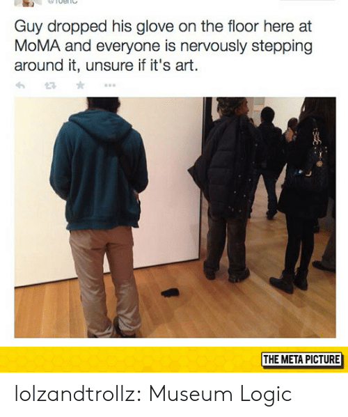 Logic, Tumblr, and Blog: Guy dropped his glove on the floor here at  MoMA and everyone is nervously stepping  around it, unsure if it's art.  THE META PICTURE lolzandtrollz:  Museum Logic
