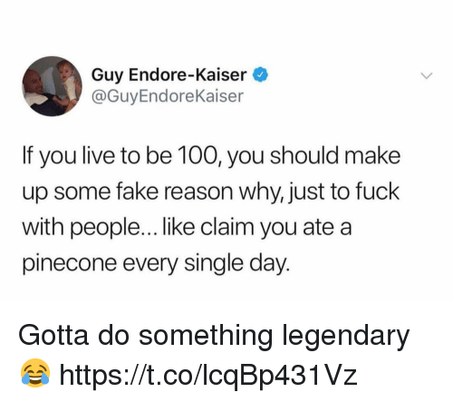Anaconda, Fake, and Fuck: Guy Endore-Kaiser  @GuyEndoreKaiser  If you live to be 100, you should make  up some fake reason why, just to fuck  with peopl....like claim you ate a  pinecone every single day. Gotta do something legendary 😂 https://t.co/lcqBp431Vz