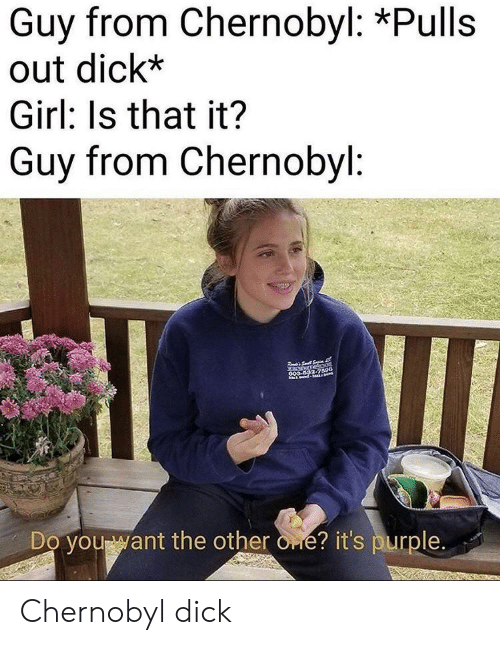 chernobyl: Guy from Chernobyl: *Pulls  out dick*  Girl: Is that it?  Guy from Chernobyl:  S  anurnebaot  GOS 592-7590  Do you want the other one? it's purple. Chernobyl dick