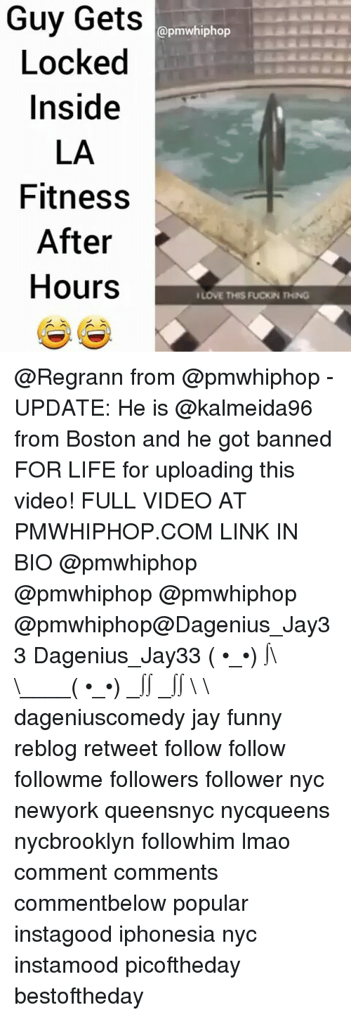 la fitness: Guy Gets  @pmw hiphop  Locked  Inside  LA  Fitness  After  Hours  ILOVE THIS PucKN THNG @Regrann from @pmwhiphop - UPDATE: He is @kalmeida96 from Boston and he got banned FOR LIFE for uploading this video! FULL VIDEO AT PMWHIPHOP.COM LINK IN BIO @pmwhiphop @pmwhiphop @pmwhiphop @pmwhiphop@Dagenius_Jay33 Dagenius_Jay33 ( •_•) ∫\ \____( •_•) _∫∫ _∫∫ɯ \ \ dageniuscomedy jay funny reblog retweet follow follow followme followers follower nyc newyork queensnyc nycqueens nycbrooklyn followhim lmao comment comments commentbelow popular instagood iphonesia nyc instamood picoftheday bestoftheday