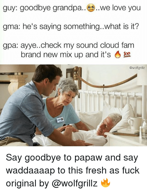 Fam, Fresh, and Love: guy: goodbye grandpa.. ,,we love you  gma: he's saying something..what is it?  gpa: ayye..check my sound cloud fam  brand new mix up and it's。  @wolfgrillz Say goodbye to papaw and say waddaaaap to this fresh as fuck original by @wolfgrillz 🔥