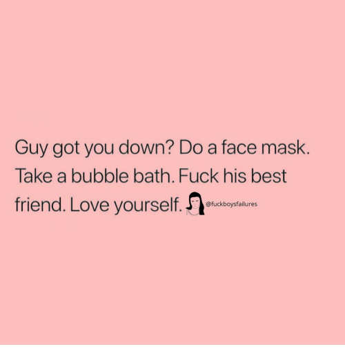 face mask: Guy got you down? Do a face mask.  Take a bubble bath. Fuck his best  friend. Love yourself.  @fuckboysfailures