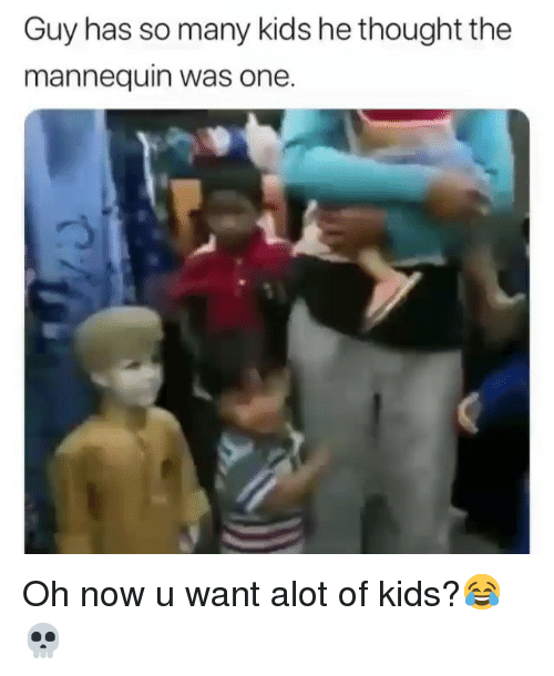 The Mannequin: Guy has so many kids he thought the  mannequin was one. Oh now u want alot of kids?😂💀
