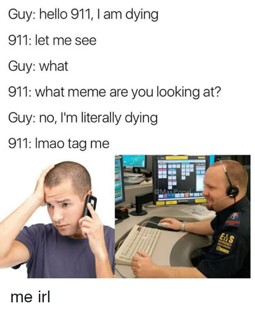 What Meme: Guy: hello 911, I am dying  911: let me see  Guy: what  911: what meme are you looking at?  Guy: no, I'm literally dying  911: Imao tag me me irl
