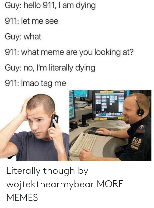 What Meme: Guy: hello 911, I am dying  911: let me see  Guy: what  911: what meme are you looking at?  Guy: no, I'm literally dying  911: Imao tag me Literally though by wojtekthearmybear MORE MEMES