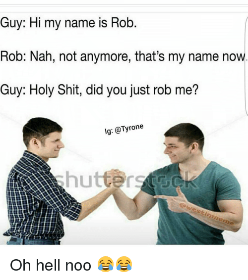 Funny, Tyrone, and My Name Is: Guy: Hi my name is Rob  Rob: Nah, not anymore, that's my name now  Guy: Holy Shit, did you just rob me?  lg: Tyrone Oh hell noo 😂😂