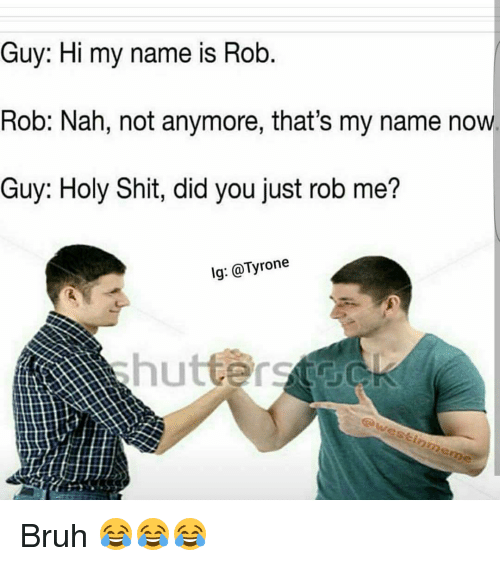 Tyron: Guy: Hi my name is Rob  Rob: Nah, not anymore, that's my name now.  Guy: Holy Shit, did you just rob me?  lg: @Tyrone  awestinmeme Bruh 😂😂😂