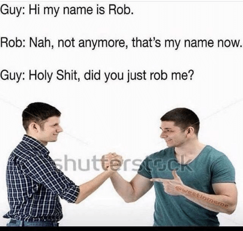 Shit, Name, and Did: Guy: Hi my name is Rob.  Rob: Nah, not anymore, that's my name now.  Guy: Holy Shit, did you just rob me?  hutterst@ck  @westinmene