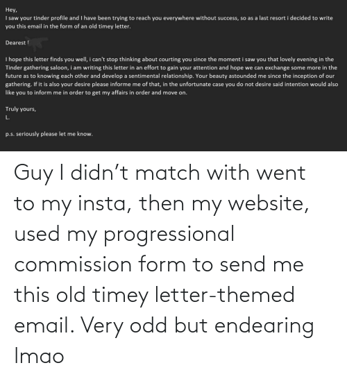 send: Guy I didn't match with went to my insta, then my website, used my progressional commission form to send me this old timey letter-themed email. Very odd but endearing lmao