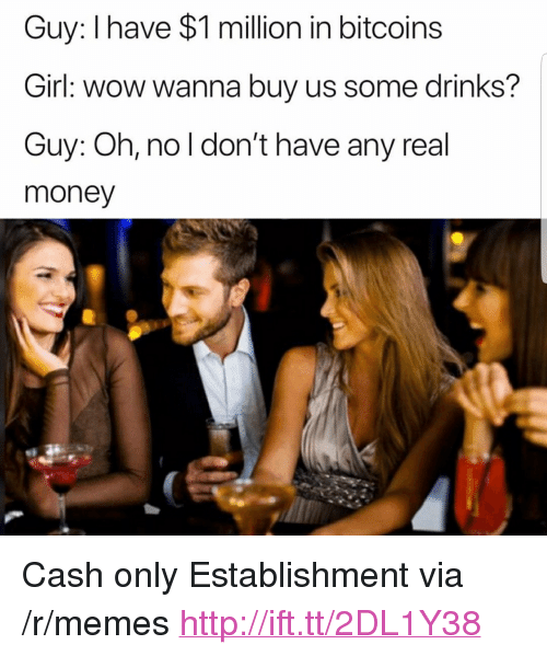 """Memes, Money, and Wow: Guy: I have $1 million in bitcoins  Girl: wow wanna buy us some drinks?  Guy: Oh, no l don't have any real  money <p>Cash only Establishment via /r/memes <a href=""""http://ift.tt/2DL1Y38"""">http://ift.tt/2DL1Y38</a></p>"""