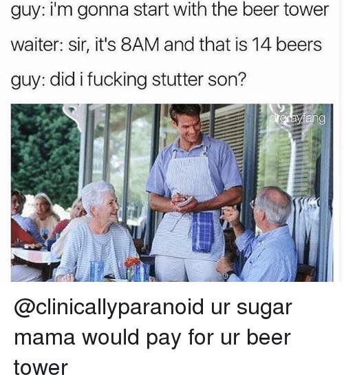 Beer, Dank, and Fucking: guy: i'm gonna start with the beer tower  waiter: sir, it's 8AM and that is 14 beers  guy: did i fucking stutter son? @clinicallyparanoid ur sugar mama would pay for ur beer tower