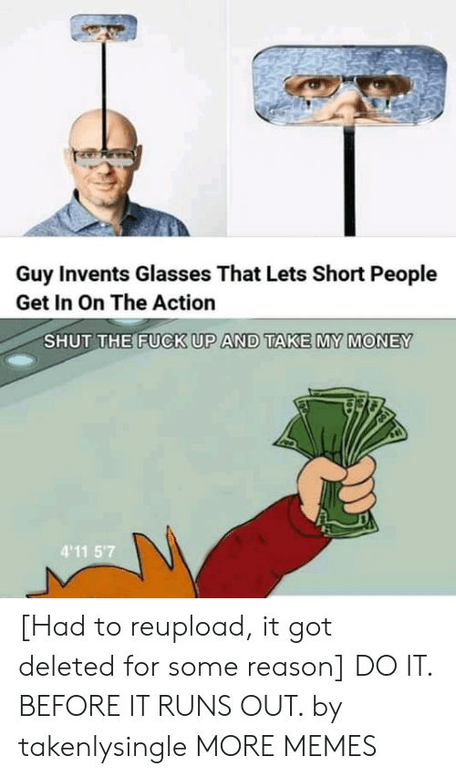 Dank, Memes, and Money: Guy Invents Glasses That Lets Short People  Get In On The Action  SHUT THE FUCK UP AND TAKE MY MONEY  4'11 5'7 [Had to reupload, it got deleted for some reason] DO IT. BEFORE IT RUNS OUT. by takenlysingle MORE MEMES