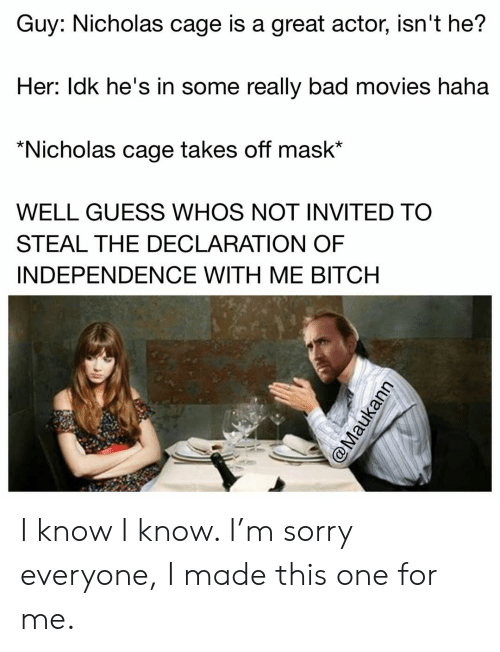 great actor: Guy: Nicholas cage is a great actor, isn't he?  Her: ldk he's in some really bad movies haha  *Nicholas cage takes off mask*  WELL GUESS WHOS NOT INVITED TO  STEAL THE DECLARATION OF  INDEPENDENCE WITH ME BITCH I know I know. I'm sorry everyone, I made this one for me.