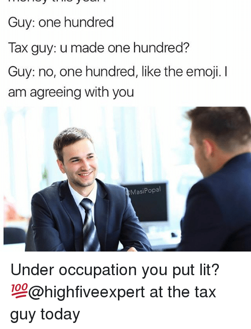 The Emojis: Guy: one hundred  Tax guy: u made one hundred?  Guy: no, one hundred, like the emoji.  am agreeing with you  Masi Popal Under occupation you put lit? 💯@highfiveexpert at the tax guy today