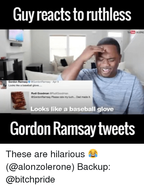 baseballs: Guy reacts to ruthless  Gordon Ramsay  GGordonRamsay Apr 9  Looks a basebal glove  Rudi Goodman GRudiGoodman  0GordonRamsay Please rate my luch Dad made it.  Looks like a baseball glove  Gordon Ramsay tweets These are hilarious 😂 (@alonzolerone) Backup: @bitchpride