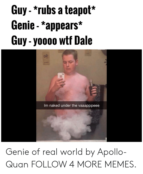 Im Naked: Guy-*rubs a teapot*  Genie - *appears*  Guy-yoooo wtf Dale  Im naked under the vaaapppeee Genie of real world by Apollo-Quan FOLLOW 4 MORE MEMES.