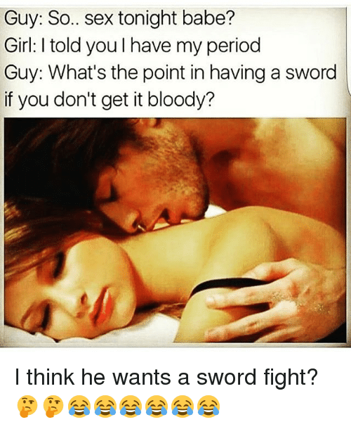 Memes, Period, and Sex: Guy: So.. sex tonight babe?  Girl: I told youIhave my period  Guy: What's the point in having a sword  if you don't get it bloody? I think he wants a sword fight?🤔🤔😂😂😂😂😂😂