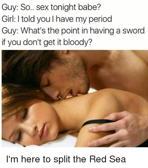 Memes, Period, and Babes: Guy: So.. sex tonight babe?  Girl: l told you l have my period  Guy: What's the point in having a sword  if you don't get it bloody? I'm here to split the Red Sea