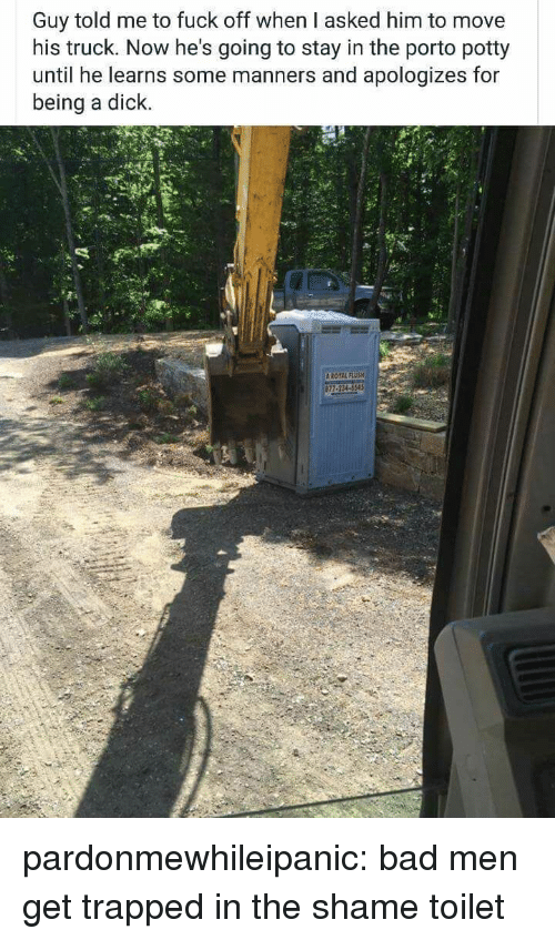 Bad, Tumblr, and Blog: Guy told me to fuck off when I asked him to move  his truck. Now he's going to stay in the porto potty  until he learns some manners and apologizes for  being a dick pardonmewhileipanic: bad men get trapped in the shame toilet