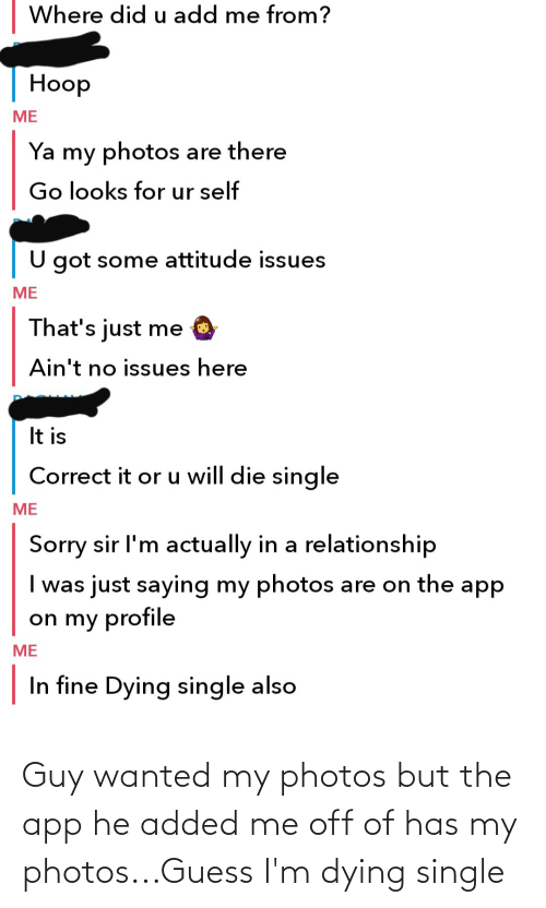 dying: Guy wanted my photos but the app he added me off of has my photos...Guess I'm dying single