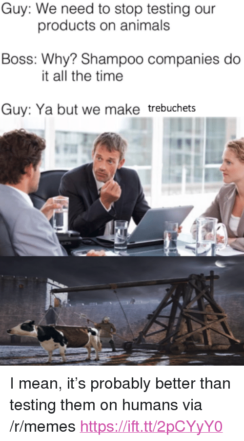 """trebuchets: Guy: We need to stop testing our  products on animals  Boss: Why? Shampoo companies do  it all the time  Guy: Ya but we make trebuchets <p>I mean, it&rsquo;s probably better than testing them on humans via /r/memes <a href=""""https://ift.tt/2pCYyY0"""">https://ift.tt/2pCYyY0</a></p>"""