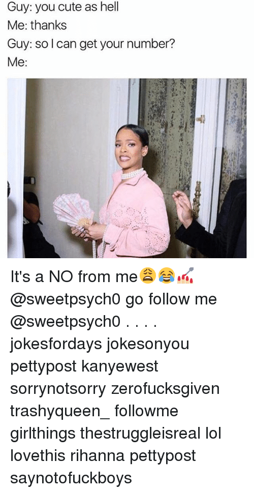 Get Your Number: Guy: you cute as hell  Me: thanks  Guy: so I can get your number?  Me It's a NO from me😩😂💅🏼 @sweetpsych0 go follow me @sweetpsych0 . . . . jokesfordays jokesonyou pettypost kanyewest sorrynotsorry zerofucksgiven trashyqueen_ followme girlthings thestruggleisreal lol lovethis rihanna pettypost saynotofuckboys