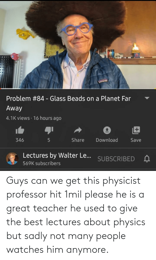 Watches: Guys can we get this physicist professor hit 1mil please he is a great teacher he used to give the best lectures about physics but sadly not many people watches him anymore.